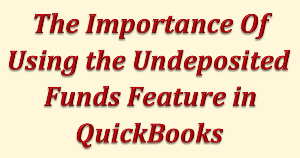 The Importance of Using the Undeposited Funds Feature in QuickBooks